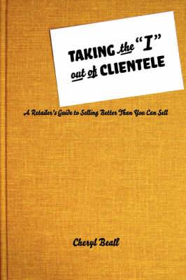 Taking the I Out of Clientele: A Retailer's Guide to Selling Better Than You Can Sell