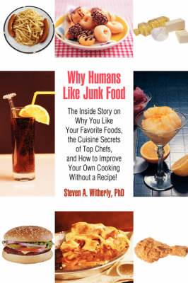 Why Humans Like Junk Food: The Inside Story on Why You Like Your Favorite Foods, the Cuisine Secrets of Top Chefs, and How to Improve Your Own Co