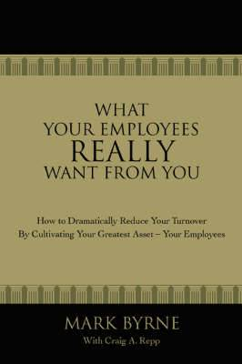 What Your Employees Really Want from You: How to Dramatically Reduce Your Turnover by Cultivating Your Greatest Asset-Your Employees
