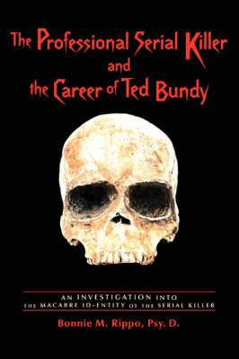 The Professional Serial Killer and the Career of Ted Bundy: An Investigation Into the Macabre Id-Entity of the Serial Killer