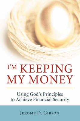 I'm Keeping My Money: Using God's Principles to Achieve Financial Security