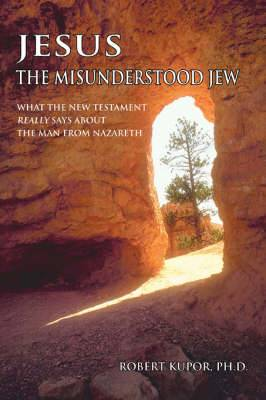 Jesus the Misunderstood Jew: What the New Testament Really Says about the Man from Nazareth