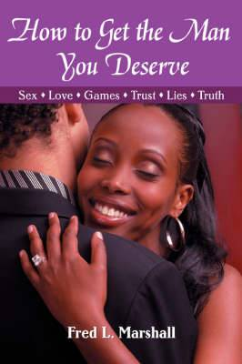 How to Get the Man You Deserve: Sex - Love - Games - Trust - Lies - Truth