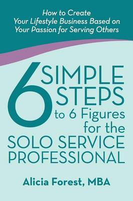 6 Simple Steps to 6 Figures for the Solo Service Professional: How to Create Your Lifestyle Business Based on Your Passion for Serving Others
