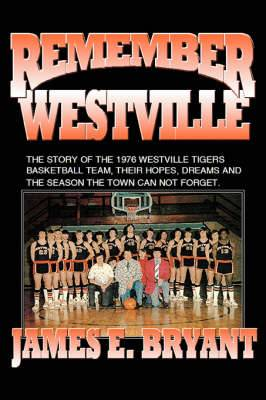 Remember Westville: The Story of the 1976 Westville Tigers Basketball Team, Their Hopes, Dreams and the Season the Town Can Not Forget