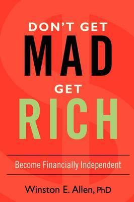 Don't Get Mad, Get Rich: Become Financially Independent