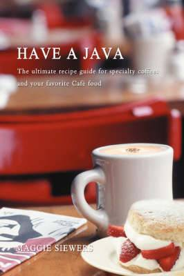 Have a Java: The Ultimate Recipe Guide for Specialty Coffees and Your Favorite Cafe Food