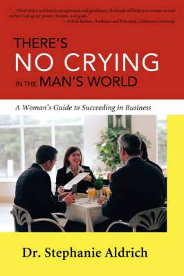 There's No Crying in the Man's World: A Woman's Guide to Succeeding in Business
