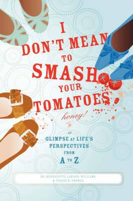 I Don't Mean to Smash Your Tomatoes, Honey!: A Glimpse at Life's Perspectives from A to Z