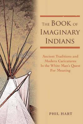 The Book of Imaginary Indians: Ancient Traditions and Modern Caricatures in the White Man's Quest for Meaning
