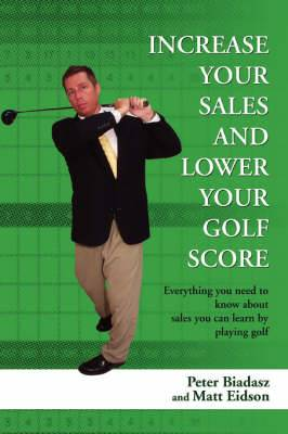 Increase Your Sales and Lower Your Golf Score: Everything You Need to Know about Sales You Can Learn by Playing Golf