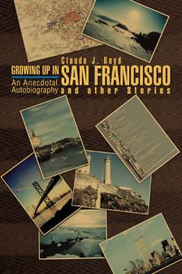 Growing Up in San Francisco and Other Stories: An Anecdotal Autobiography