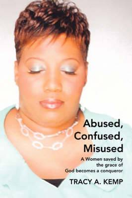 Abused, Confused, Misused: A Women Saved by the Grace of God Becomes a Conqueror