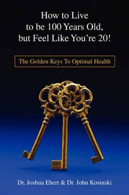 How to Live to Be 100 Years Old, But Feel Like You're 20!: The Golden Keys to Optimal Health