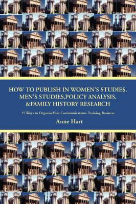 How to Publish in Women's Studies, Men's Studies, Policy Analysis, & Family History Research  : 25 Ways to Organize Your Communications Training Business