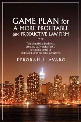 Game Plan for a More Profitable and Productive Law Firm: Thinking Like a Business, Creating Daily Guidelines, Becoming Better at Analyzing Your Busine