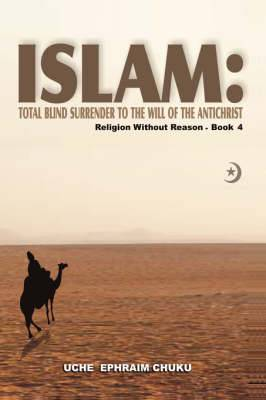 Islam: Total Blind Surrender to the Will of the Antichrist: Religion Without Reason - Book 4