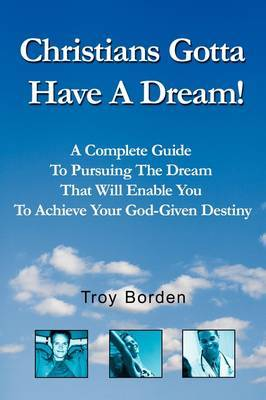 Christians Gotta Have a Dream!: Pursue the Dream That Will Enable You to Achieve Your God-Given Destiny