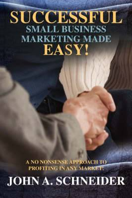 Successful Small Business Marketing Made Easy!: A No Nonsense Approach to Profiting in Any Market!