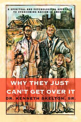 Why They Just Can't Get Over It: A Spiritual and Psychological Approach to Overcoming Racism in America