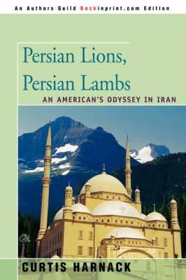 Persian Lions, Persian Lambs: An American's Odyssey in Iran