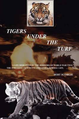 Tigers Under the Turf: A Life Disrupted by the Horrors of World War Two: The Struggle to Survive and Lead a Normal Life.