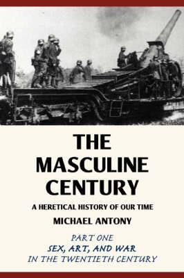 The Masculine Century: A Heretical History of Our Time