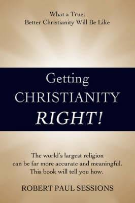 Getting Christianity Right!: What a True, Better Christianity Will Be Like