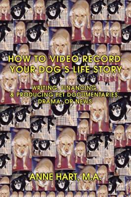 How to Video Record Your Dog's Life Story: Writing, Financing, & Producing Pet Documentaries, Drama, or News