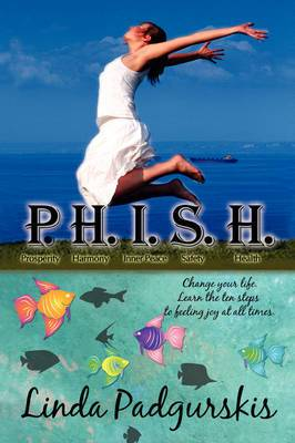 P.H.I.S.H.: Change Your Life. Learn the Ten Steps to Feeling Joy at All Times.