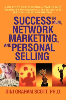 Success in MLM, Network Marketing, and Personal Selling: A Step-By-Step Guide to Creating a Powerful Sales Organization and Becoming Rich and Successf