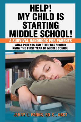 Help! My Child Is Starting Middle School!: A Survival Handbook for Parents