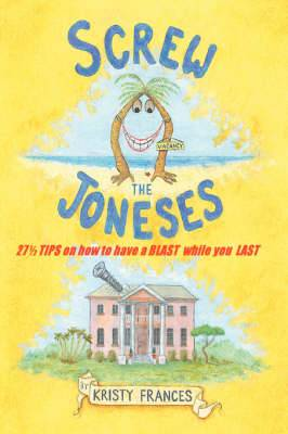 Screw the Joneses: 27 1/2 Tips on How to Have a Blast While You Last