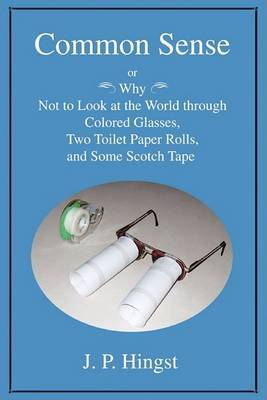 Common Sense: Or Why Not to Look at the World Throughcolored Glasses, Two Toilet Paper Rolls, and Some Scotch Tape
