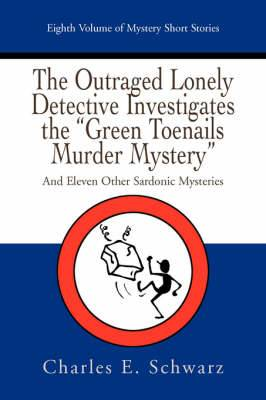 The Outraged Lonely Detective Investigates the Green Toenails Murder Mystery: And Eleven Other Sardonic Mysteries