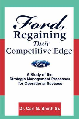Ford, Regaining Their Competitive Edge: A Study of the Strategic Management Processes for Operational Success