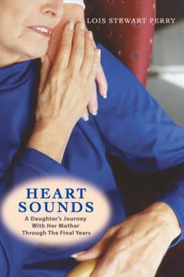 Heart Sounds: A Daughter's Journey with Her Mother Through the Final Years