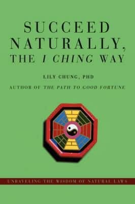 Succeed Naturally, the I Ching Way: Unraveling the Wisdom of Natural Laws