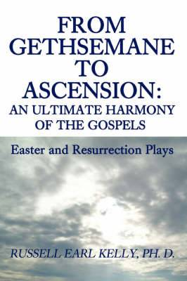 From Gethsemane to Ascension: An Ultimate Harmony of the Gospels: Easter and Resurrection Plays