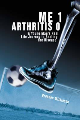 Me 1 Arthritis 0: A Young Man's Real Life Journey to Beating the Disease