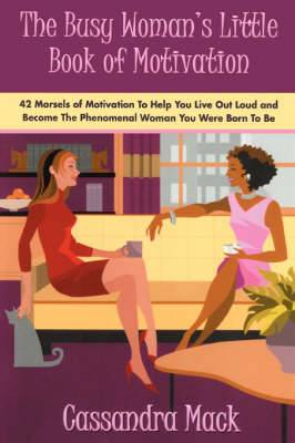 The Busy Woman's Little Book of Motivation: 42 Morsels of Motivation to Help You Live Out Loud and Become the Phenomenal Woman You Were Born to Be