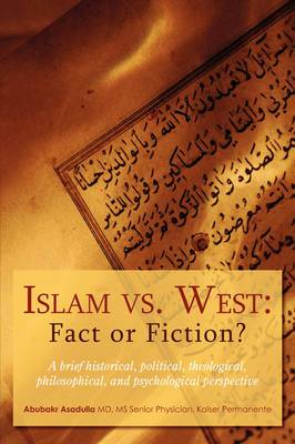 Islam vs. West: Fact or Fiction?: A Brief Historical, Political, Theological, Philosophical, and Psychological Perspective
