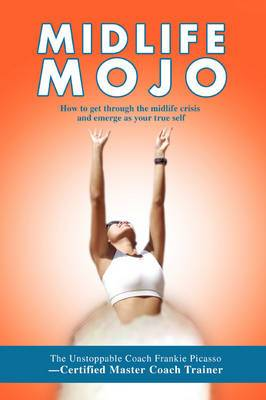 Midlife Mojo: How to Get Through the Midlife Crisis and Emerge as Your True Self