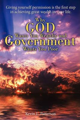 Why God Wants You Wealthy and Government Wants You Poor: Giving Yourself Permission Is the First Step in Achieving Great Wealth in Your Life.