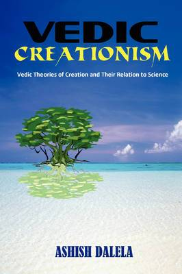 Vedic Creationism: Vedic Theories of Creation and Their Relation to Science