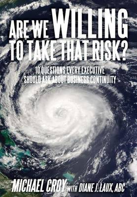 Are We Willing to Take That Risk?: 10 Questions Every Executive Should Ask about Business Continuity