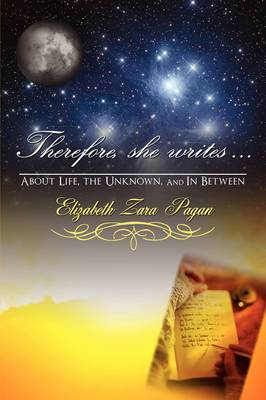 Therefore, She Writes...: About Life, the Unknown, and in Between
