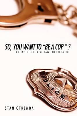 So, You Want to  Be a Cop   ?: An Inside Look at Law Enforcement