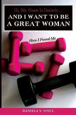 Hi, My Name Is Daniela... and I Want to Be a Great Woman: How I Found Me