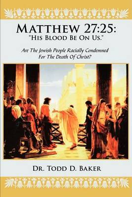 Matthew 27: 25: His Blood Be on Us.: Are the Jewish People Racially Condemned for the Death of Christ?